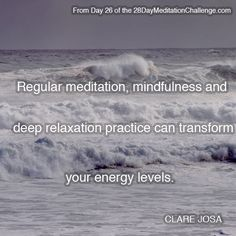 """""""Regular meditation, mindfulness and deep relaxation practice can transform your energy levels."""" ~ From Day 26 of the http://www.28DayMeditationChallenge.com"""