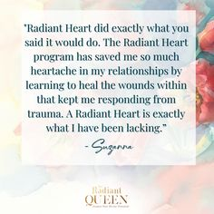 """""""Radiant Heart did exactly what you said it would do. The Radiant Heart program has saved me so much heartache in my relationships by learning to heal the wounds within that kept me responding from trauma. A Radiant Heart is exactly what I have been lacking.""""- Suzanna Emotionally Drained, Collective Consciousness, Four Letter Words, Cellular Level, Life Happens, Save Me, Stressed Out, Anxious, Trauma"""