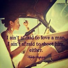 I ain't afraid to love a man.i ain't afraid to shoot him either.