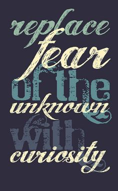 Never let the fear of the unknown keep you from your quest.
