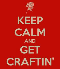 KEEP CALM AND GET CRAFTIN'