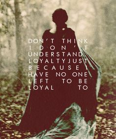 Don't think I don't understand loyalty just because I have no one left to be loyal to.  LOVE this.