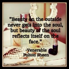 """Beauty on the outside never gets into the soul, but beauty of the soul reflects itself on the face."" -Venerable Fulton Sheen #FHBministries #truebeauty #fultonsheen https://www.facebook.com/ForeverHisBeloved/"