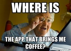 Internet Grandma Surprise - where is the app that brings me coffee? - I laughed a little too hard at this :)
