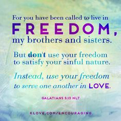 ... use your freedom to serve on another in love.   http://www.klove.com