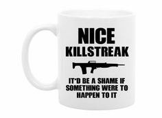 Nice Killstreak   The mug is perfect for any 1st person shooter fan or other type of game that involves a killstreak.