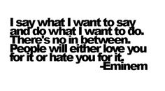 I say what I want to say and do what I want to do. There's no in between. People will either love you for it or hate you for it. - Eminem <3