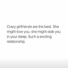 Crazy girlfriends are the best. She might love you, she might stab you in your sleep. Such a exciting relationship.
