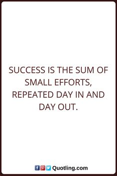 Success Quotes Success is the sum of small efforts, repeated day in and day out.