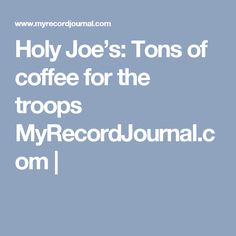 Holy Joe's: Tons of coffee for the troops MyRecordJournal.com |