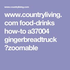 www.countryliving.com food-drinks how-to a37004 gingerbreadtruck ?zoomable