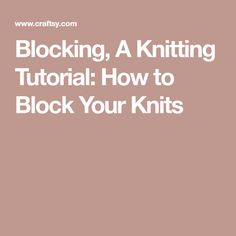 Blocking, A Knitting Tutorial: How to Block Your Knits
