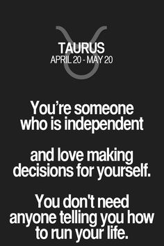 You're someone who is independent and love making decisions for yourself. You don't need anyone telling you how to run your life. Taurus | Taurus Quotes | Taurus Zodiac Signs