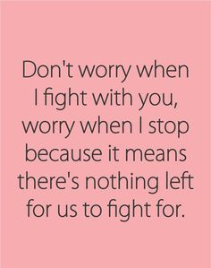 "Even love has its limits. | ""Don't worry when I fight with you, worry when I stop because it means there's nothing left for us to fight for."""
