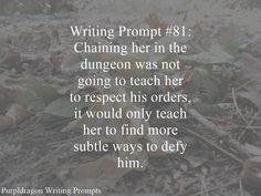 Writing Prompt #81: Chaining her in the dungeon was not going to teach her to respect his orders, it would only teach her to find more subtle ways to defy him.