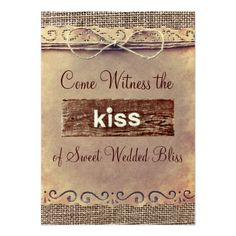 """Cute country style wedding invitations that read """"Come Witness the Kiss of Sweet Wedded Bliss"""" on one side with a piece of rustic distressed barn wood that has the word """"kiss"""" painted onto. The other side has all the wedding invitation wording. Burlap and vintage paper printed background. http://www.zazzle.com/rustic_country_vintage_burlap_wedding_invitations-161399929461754113?rf=238133515809110851 #wedding #country #rustic"""