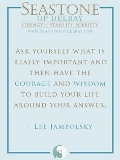 Ask yourself what is really important and then have the courage and wisdom to build your life around your answer.