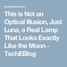This is Not an Optical Illusion, Just Luna, a Real Lamp That Looks Exactly Like the Moon - TechEBlog