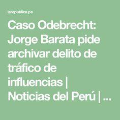 Caso Odebrecht: Jorge Barata pide archivar delito de tráfico de influencias   Noticias del Perú   LaRepublica.pe