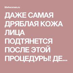 ДАЖЕ САМАЯ ДРЯБЛАЯ КОЖА ЛИЦА ПОДТЯНЕТСЯ ПОСЛЕ ЭТОЙ ПРОЦЕДУРЫ! ДЕЛАЙ ЭТО РАЗ В НЕДЕЛЮ - life4women.ru