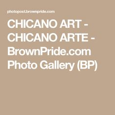 CHICANO ART - CHICANO ARTE - BrownPride.com Photo Gallery (BP)