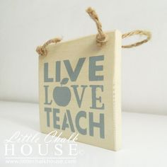 Live Love Teach, small sign.  Price £5.00 plus p&p.  Colours OLD OCHRE and DUCK EGG BLUE, different colours available.  Measures approx. 9x9cm.  www.littlechalkhouse.com or