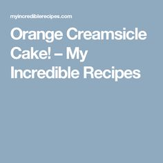 Orange Creamsicle Cake! – My Incredible Recipes