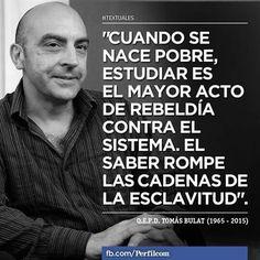 """""""Cuando se nace pobre, estudiar es el mayor acto de rebeldía contra el sistema. El saber rompe las cadenas de la esclavitud."""""""
