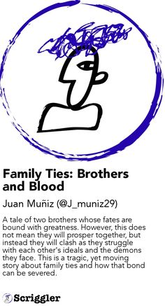 Family Ties: Brothers and Blood by Juan Muñiz (@J_muniz29) https://scriggler.com/detailPost/story/56442 A tale of two brothers whose fates are bound with greatness. However, this does not mean they will prosper together, but instead they will clash as they struggle with each other's ideals and the demons they face. This is a tragic, yet moving story about family ties and how that bond can be severed.