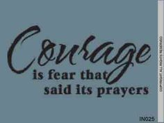 """Courage is fear that said its prayers ""  Awesome reminder to drop to my knees."