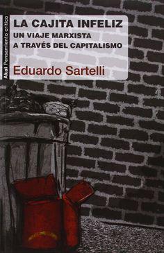 La cajita infeliz : un viaje marxista a través del capitalismo / Eduardo Sartelli