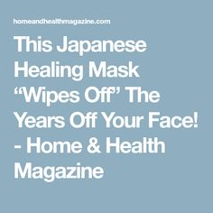 """This Japanese Healing Mask """"Wipes Off"""" The Years Off Your Face! - Home & Health Magazine"""