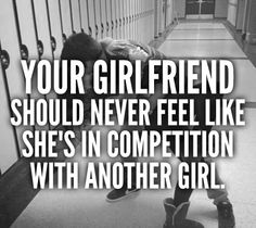Your girlfriend should never feel like she is in competition with another girl.