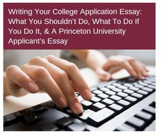 Writing Your College Application Essay: What You Shouldn't Do, What To Do If You Do It, & A Princeton University Applicant's Essay college admissions essay, essay for college, college essay writing, college admission essay samples, college entry essay