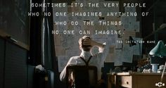 Sometimes it's the very people who no one imagines anything of who do the things no one can imagine ~ The Imitation Game