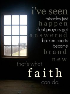 I've seen miracles just happen   silent prayers get answered  broken hearts   become  brand new  that's what  FAITH  can do!