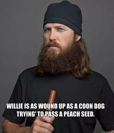 willie is as wound up as a coon dog trying to pass a peach  - Jase Robertson