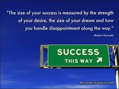 """The size of your success is measured by the strength of your desire; the size of your dream; and how you handle disappointment along the way."" ~ Robert Kiyosaki"