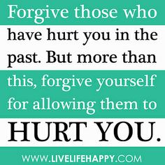 """""""Forgive those who have hurt you in the past. But more than this, forgive yourself for allowing them to hurt you."""" by deeplifequotes, via Flickr"""