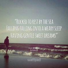 """Rocked to rest by the sea Falling falling into a weary sleep Having gentle sweet dreams "" - from STELLA (on Wattpad)  https://www.wattpad.com/story/24271990?utm_source=android&utm_medium=pinterest&utm_content=share_quote&originator=AZrhBvKCHqdgYp6EVBIuByp9bxUamGeTwvlBX1jPmMQ0eRmnGYXPLXH%2B0GwkDJ3iHrbzjQBrM1ZdDGGrQWd10fT8k34vhNzjY7gKBOwDp7tKr7BZsGaaZmUIqh%2F0vf3J"
