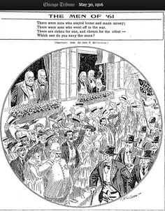 """There were men who stayed home and made money; There were men who went off to the war. There are riches for one, and cheers for the other Which one do you envy the more? –John T. McCutcheon in Chicago Tribune May 30 1916 """