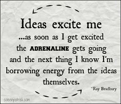 """""""Ideas excite me and as soon as I get excited, the adrenaline gets going and the next thing I know I'm borrowing energy from the ideas themselves"""" - Ray Bradbury, interviewed by Sam Weller, The Paris Review, Spring 2010, No. 192, http://www.theparisreview.org/interviews/6012/the-art-of-fiction-no-203-ray-bradbury"""