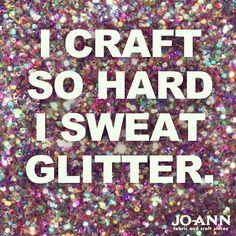 Craft Quote: I craft so hard I sweat glitter via Joann.com