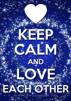 click and READ   KEEP CALM AND LOVE EACH OTHER