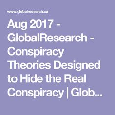 Aug 2017 - GlobalResearch - Conspiracy Theories Designed to Hide the Real Conspiracy | Global Research - Centre for Research on Globalization -   Indeed, as historians unconcerned with their careers are beginning to write, the primary lesson in history is that governments deceive their peoples.    Everywhere in the Western world, government is a conspiracy against the people.