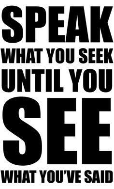 Words to live by: Speak what you seek until you see what you've said.