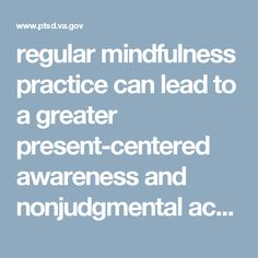 regular mindfulness practice can lead to a greater present-centered awareness and nonjudgmental acceptance of potentially distressing cognitive and emotional states as well as trauma-related internal and external triggers