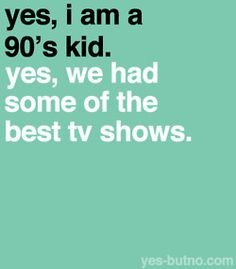And by 90s kid, I mean I was born in the 80s (a.k.a. I can remember all of the 90s)