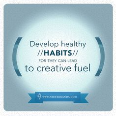 Develop healthy habits for they can lead to creative fuel.