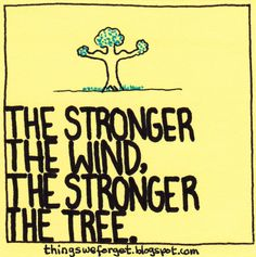 how strong the tree must be, how deep the roots must be to withstand the pressure of gale force winds